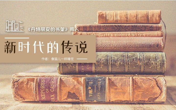 【同人】《丹特丽安的书架》同人——《新时代的传说》完结